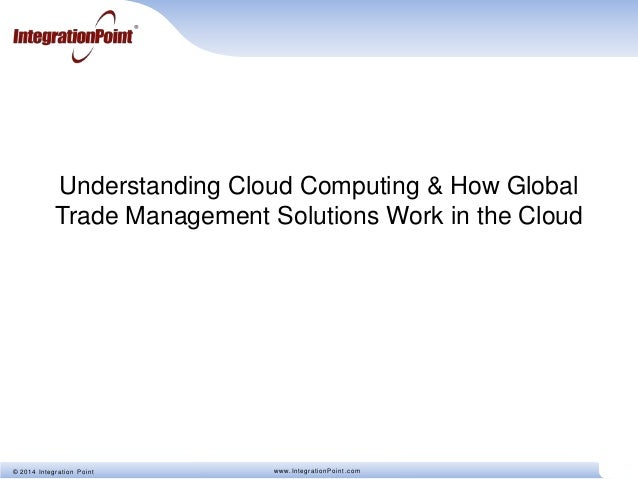 © 2014 Integration Point www.IntegrationPoint.com Understanding Cloud Computing & How Global Trade Management Solutions Wo...