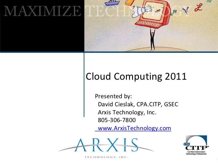 Cloud Computing 2011<br />Presented by:<br />  David Cieslak, CPA.CITP, GSEC<br />  Arxis Technology, Inc.<br />  805-306-...