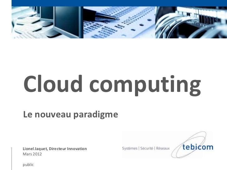 Cloud computingLe nouveau paradigmeLionel Jaquet, Directeur InnovationMars 2012public