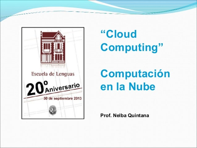 """Cloud Computing"" Computación enlaNube Prof.NelbaQuintana"
