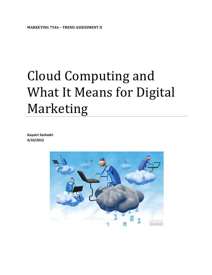 MARKETING 7546 – TREND ASSESSMENT IICloud Computing andWhat It Means for DigitalMarketingGayatri Seshadri4/10/2012