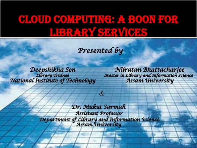 CLOUD COMPUTING: A BOON FOR        LIBRARY SERVICES                            Presented by       Deepshikha Sen          ...