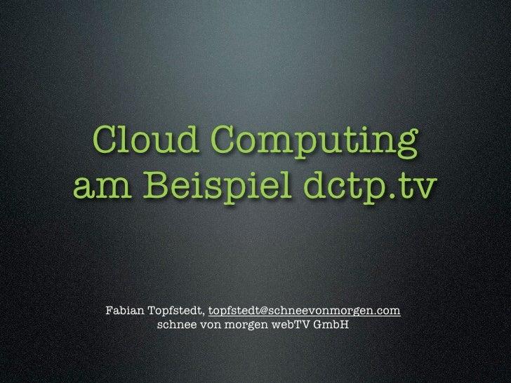 Cloud Computing am Beispiel dctp.tv   Fabian Topfstedt, topfstedt@schneevonmorgen.com          schnee von morgen webTV GmbH