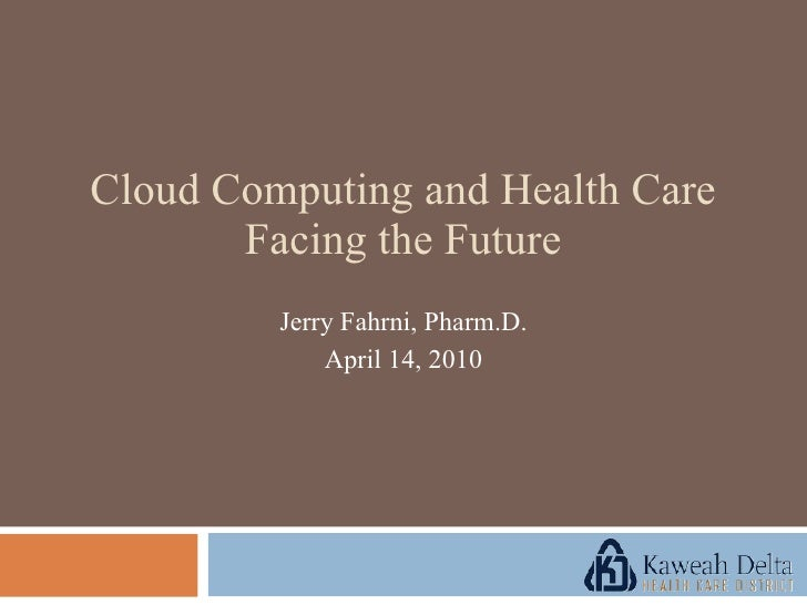 Jerry Fahrni, Pharm.D. April 14, 2010 Cloud Computing and Health Care Facing the Future