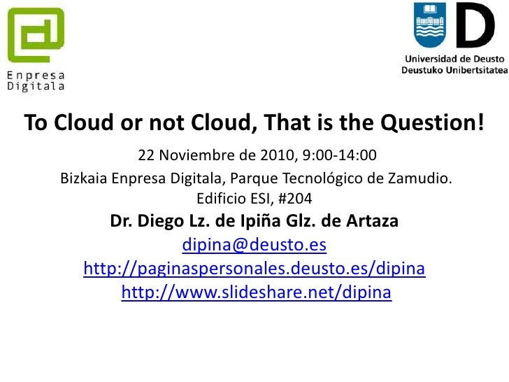 To Cloud or not Cloud, That is the Question! 22 Noviembre de 2010, 9:00-14:00 BizkaiaEnpresaDigitala, Parque Tecnológico d...