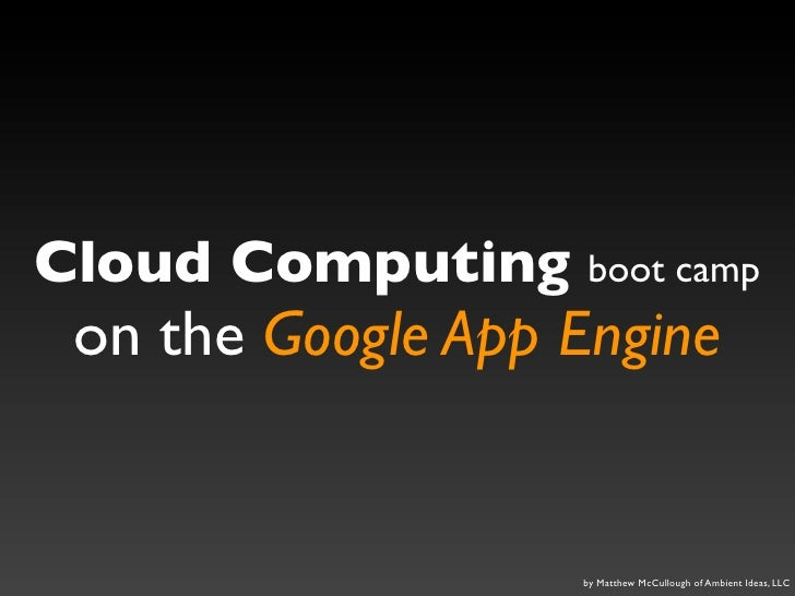 Cloud Computing boot camp  on the Google App Engine                      by Matthew McCullough of Ambient Ideas, LLC