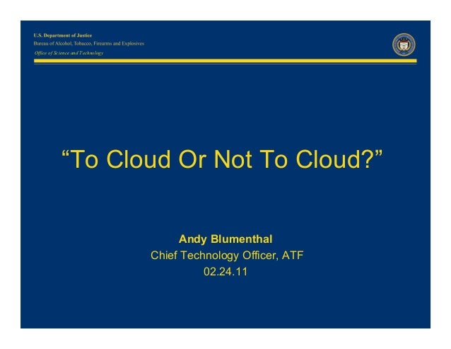 "Office of Science and Technology  ""To Cloud Or Not To Cloud?"" Andy Blumenthal Chief Technology Officer, ATF 02.24.11"