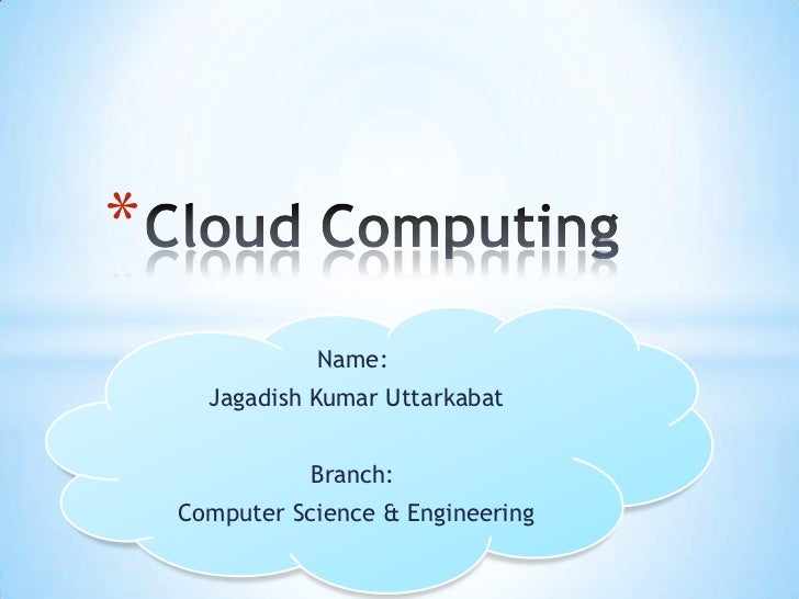 Cloud Computing<br />Name:<br />Jagadish Kumar Uttarkabat<br />Branch:<br />Computer Science & Engineering<br />