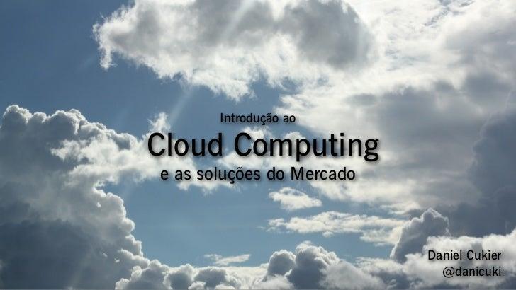 Introdução aoCloud Computinge as soluções do Mercado                           Daniel Cukier                             @...