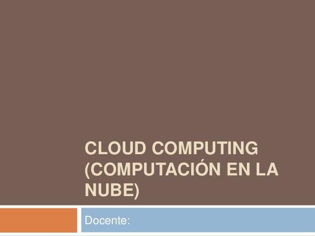 CLOUD COMPUTING (COMPUTACIÓN EN LA NUBE) Docente:
