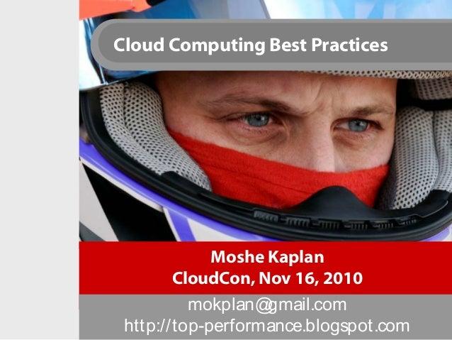 Cloud Computing Best Practices Moshe Kaplan CloudCon, Nov 16, 2010 mokplan@gmail.com http://top-performance.blogspot.com