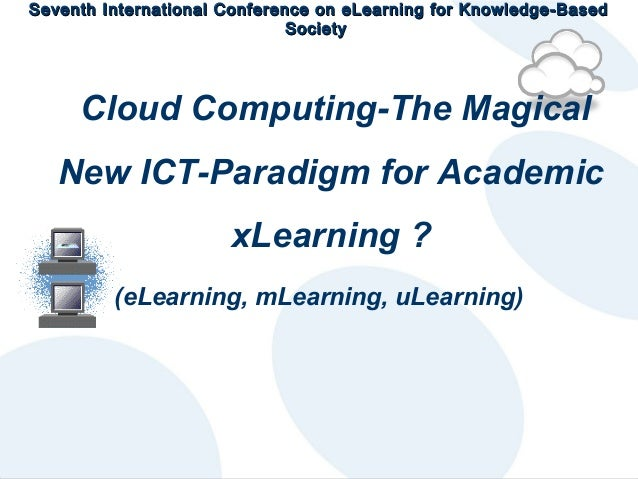 Seventh International Conference on eLearning for Knowledge-Based Society  Cloud Computing-The Magical New ICT-Paradigm fo...