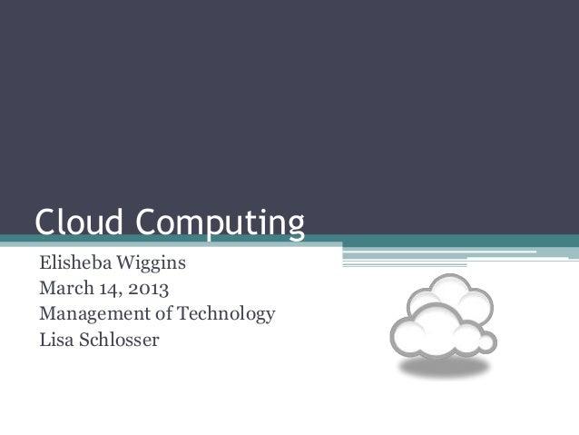 Cloud ComputingElisheba WigginsMarch 14, 2013Management of TechnologyLisa Schlosser