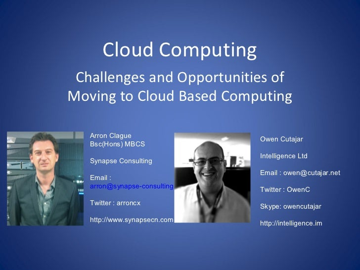 Cloud Computing Challenges and Opportunities ofMoving to Cloud Based Computing   Arron Clague                   Owen Cutaj...