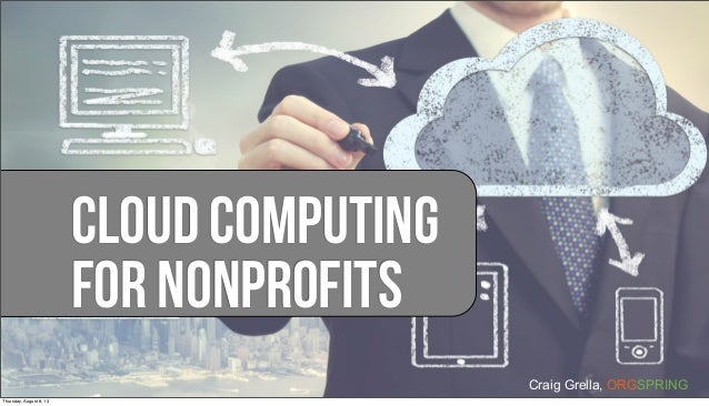 Craig Grella, ORGSPRING Cloud Computing For Nonprofits Thursday, August 8, 13