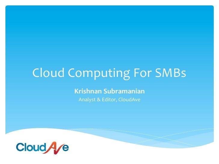 Cloud Computing For SMBs          Krishnan Subramanian           Analyst & Editor, CloudAve