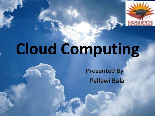 Cloud ComputingPresented ByPallawi Bala