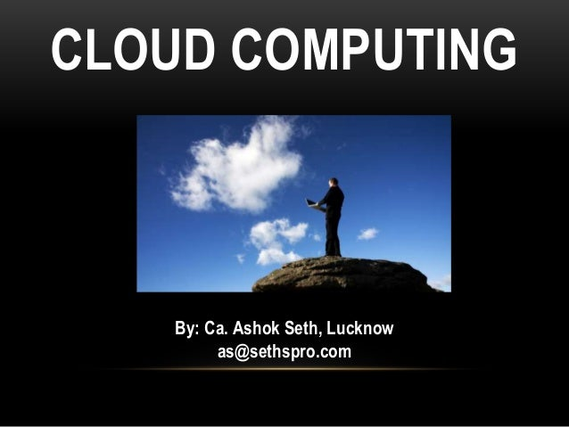 CLOUD COMPUTING By: Ca. Ashok Seth, Lucknow as@sethspro.com