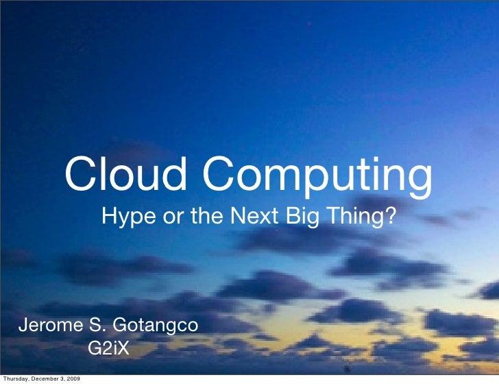 Cloud Computing                              Hype or the Next Big Thing?         Jerome S. Gotangco             G2iX Thurs...