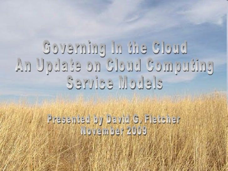 Presented by David G. Fletcher November 2009 Governing In the Cloud An Update on Cloud Computing  Service Models