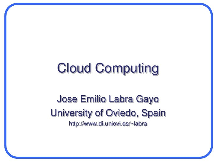 Cloud Computing<br />Jose Emilio Labra Gayo<br />University of Oviedo, Spain<br />http://www.di.uniovi.es/~labra<br />