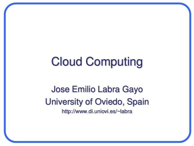 Cloud Computing  Jose Emilio Labra Gayo  University of Oviedo, Spain  http://www.di.uniovi.es/~labra