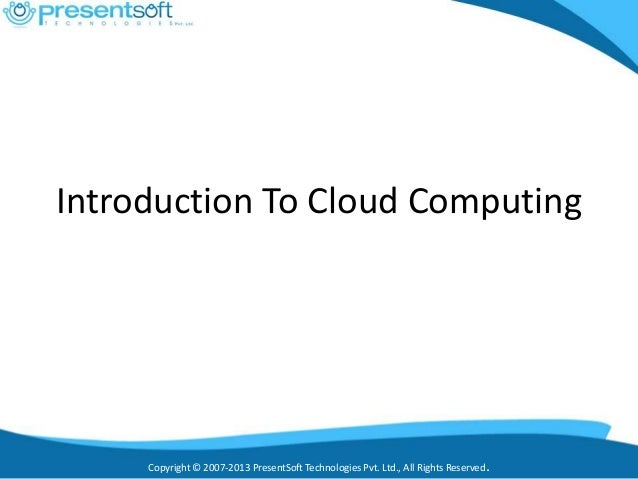 Copyright © 2007-2013 PresentSoft Technologies Pvt. Ltd., All Rights Reserved. Introduction To Cloud Computing