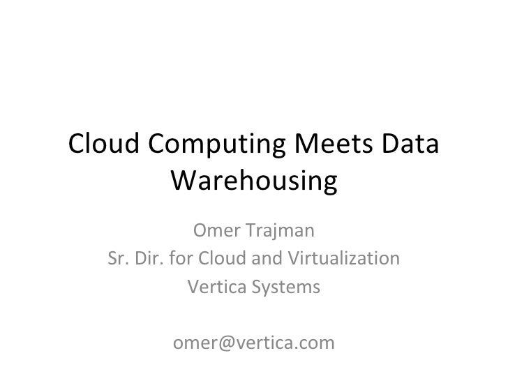 Cloud Computing Meets Data Warehousing Omer Trajman Sr. Dir. for Cloud and Virtualization Vertica Systems [email_address]