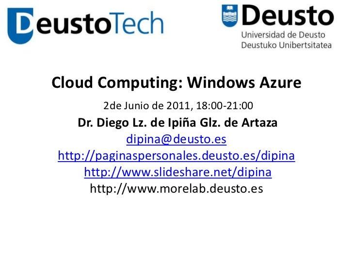 Cloud Computing: Windows Azure2de Junio de 2011, 18:00-21:00 Dr. Diego Lz. de Ipiña Glz. de Artazadipina@deusto.eshttp://p...