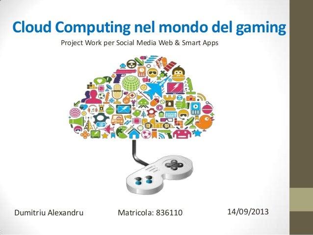 Cloud Computing nel mondo del gaming Dumitriu Alexandru 14/09/2013Matricola: 836110 Project Work per Social Media Web & Sm...