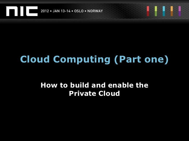 Cloud Computing (Part one)   How to build and enable the         Private Cloud
