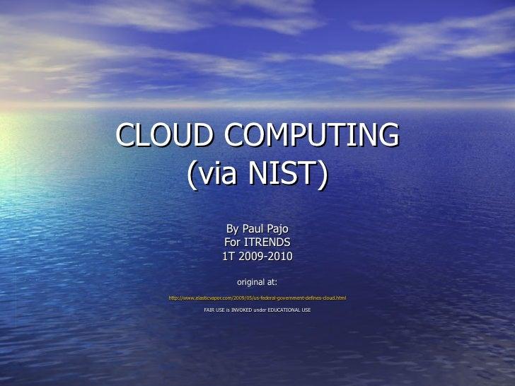 CLOUD COMPUTING (via NIST) By Paul Pajo For ITRENDS 1T 2009-2010 original at: http://www.elasticvapor.com/2009/05/us-feder...