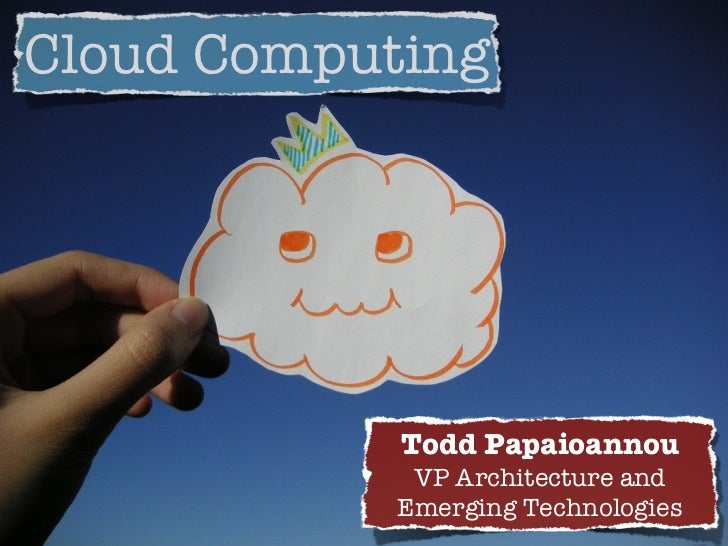 Cloud Computing                 Todd Papaioannou              VP Architecture and             Emerging Technologies
