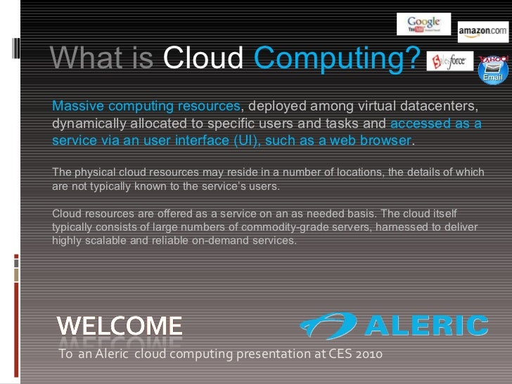 <ul><li>To  an Aleric  cloud computing presentation at CES 2010 </li></ul>What is  Cloud  Computing?  Massive computing re...