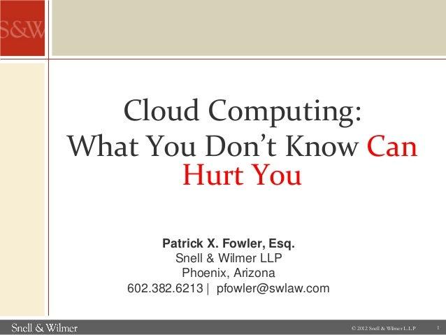 Patrick X. Fowler, Esq.Snell & Wilmer LLPPhoenix, Arizona602.382.6213 | pfowler@swlaw.comCloud Computing:What You Don't Kn...