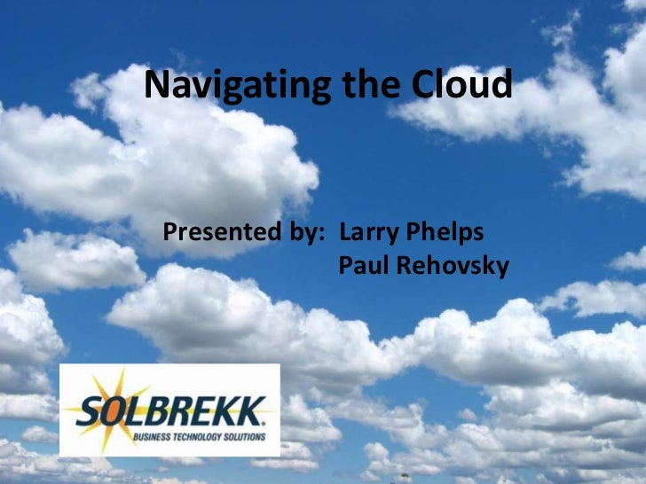 Navigating the Cloud Presented by: Larry Phelps               Paul Rehovsky