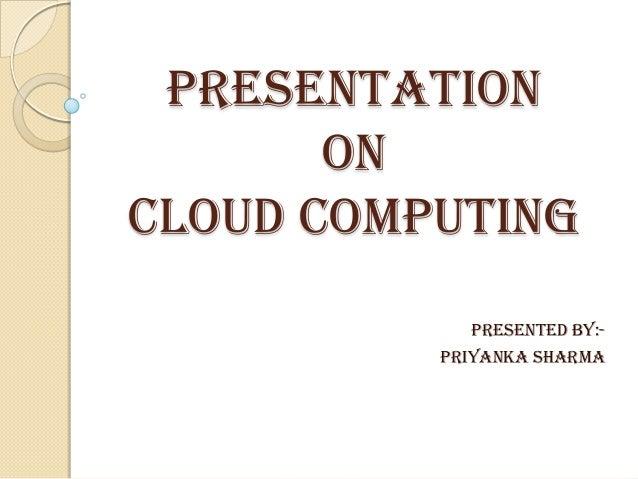 Presentation on cloud computing PRESENTED By:- Priyanka sharma