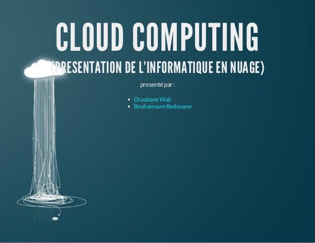 CLOUD COMPUTING  (PRESENTATION DE L'INFORMATIQUE EN NUAGE) presenté par : Chaabane Wail Bouhamoum Redouane