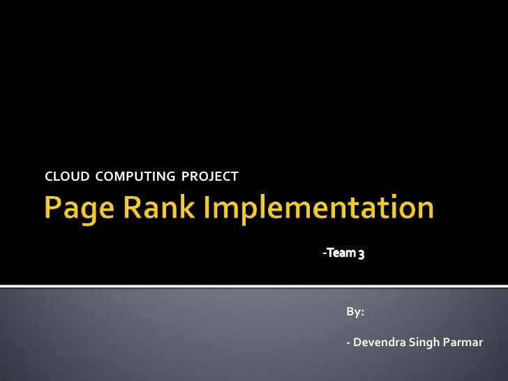 Page Rank Implementation<br />CLOUD  COMPUTING  PROJECT<br />-Team 3<br />By:<br />- Devendra Singh Parmar<br />