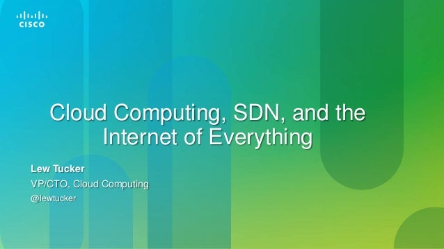 Cloud Computing, SDN, Big Data and Internet of Everything - Lew Tucker