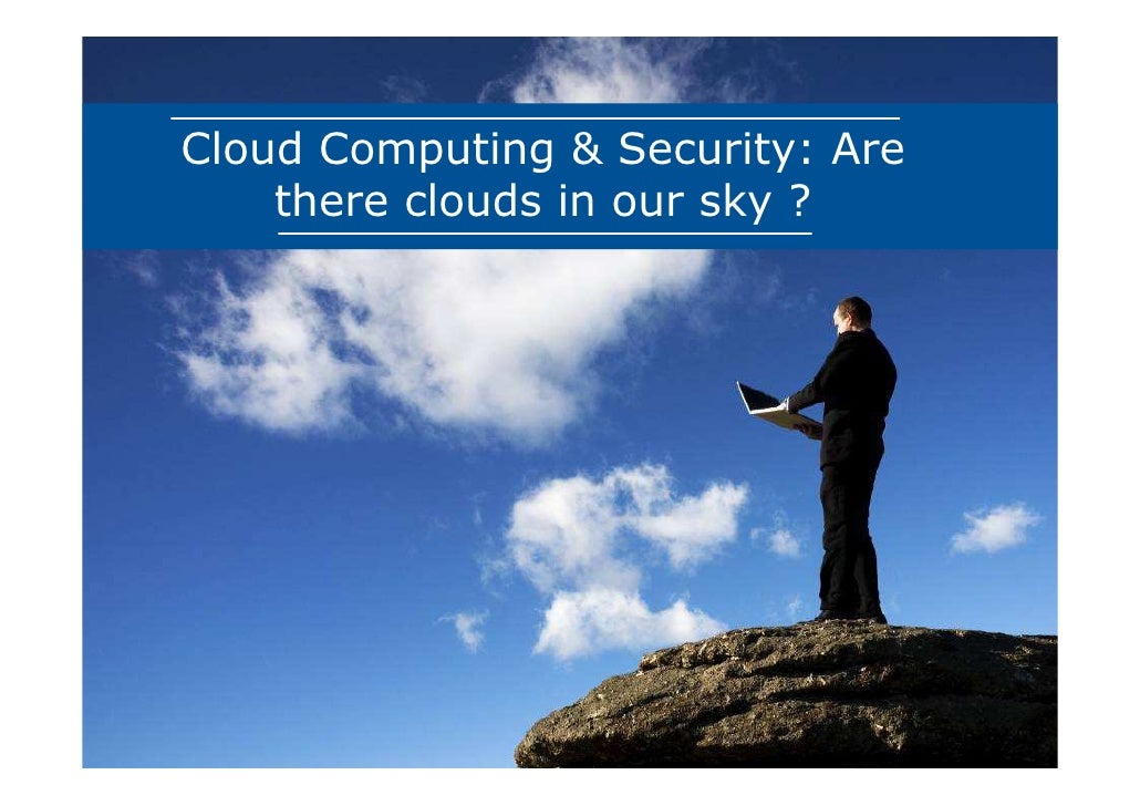 Cloud Computing & Security: Are    there clouds in our sky ?