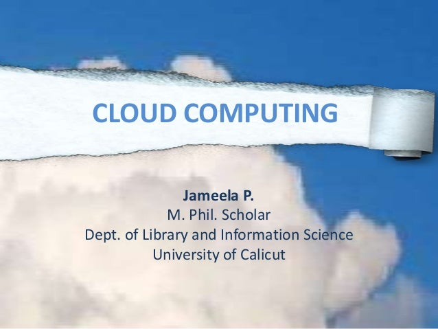 Jameela P. M. Phil. Scholar Dept. of Library and Information Science University of Calicut CLOUD COMPUTING