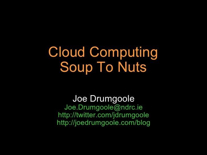 Cloud Computing Soup To Nuts Joe Drumgoole [email_address] http://twitter.com/jdrumgoole http://joedrumgoole.com/blog