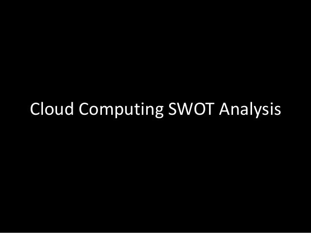 cloud computing swot analysis Considerations for hosting applications in the cloud  the following items in their  swot analysis of whether cloud computing is right for them.