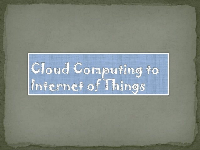 Cloud Computing to Internet of Things