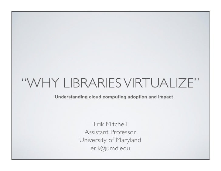 """""""WHY LIBRARIES VIRTUALIZE""""    Understanding cloud computing adoption and impact                   Erik Mitchell           ..."""