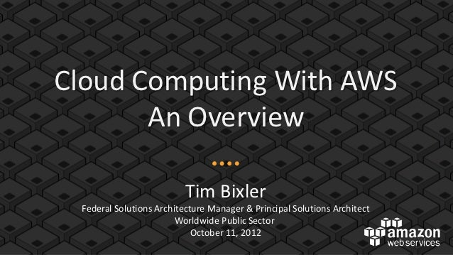 Cloud Computing With AWS       An Overview                          Tim Bixler Federal Solutions Architecture Manager & Pr...