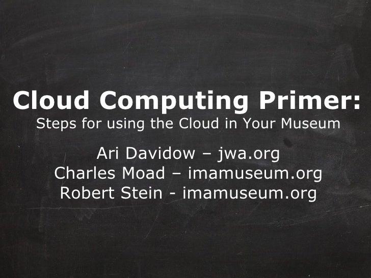 Cloud Computing Primer:   Steps for using the Cloud in Your Museum Ari Davidow – jwa.org Charles Moad – imamuseum.org Robe...