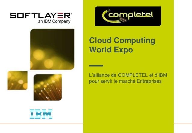 1 Cloud Computing World Expo L'alliance de COMPLETEL et d'IBM pour servir le marché Entreprises