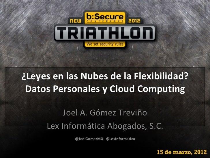 ¿Leyes en las Nubes de la Flexibilidad? Datos Personales y Cloud Computing          Joel A. Gómez Treviño     Lex Informát...